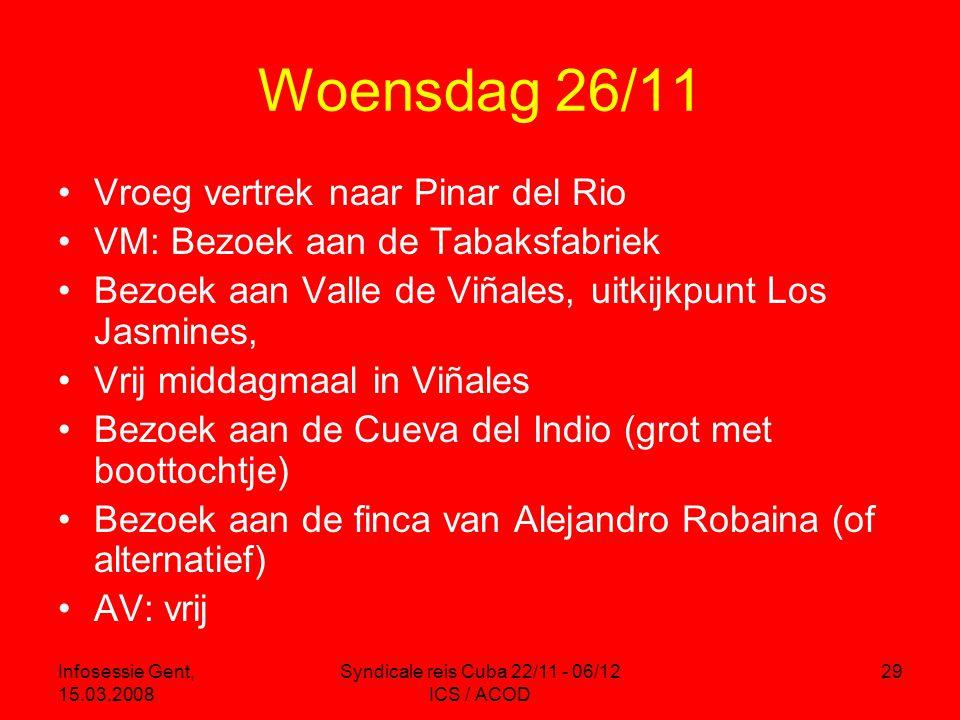 Infosessie Gent, 15.03.2008 Syndicale reis Cuba 22/11 - 06/12 ICS / ACOD 29 Woensdag 26/11 •Vroeg vertrek naar Pinar del Rio •VM: Bezoek aan de Tabaksfabriek •Bezoek aan Valle de Viñales, uitkijkpunt Los Jasmines, •Vrij middagmaal in Viñales •Bezoek aan de Cueva del Indio (grot met boottochtje) •Bezoek aan de finca van Alejandro Robaina (of alternatief) •AV: vrij