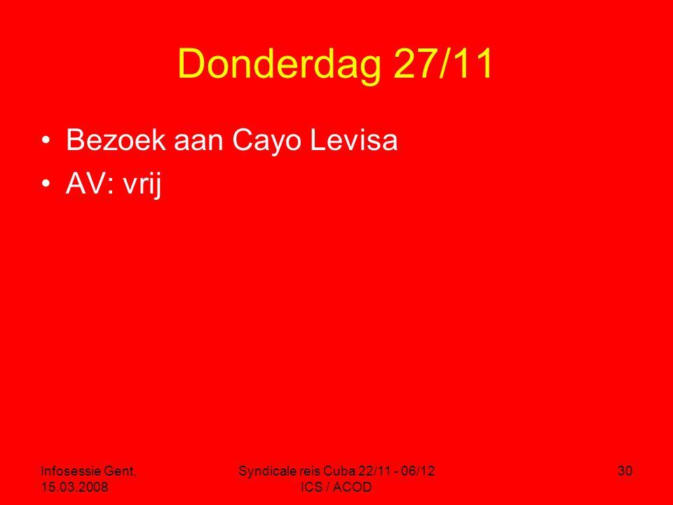 Infosessie Gent, 15.03.2008 Syndicale reis Cuba 22/11 - 06/12 ICS / ACOD 30 Donderdag 27/11 •Bezoek aan Cayo Levisa •AV: vrij