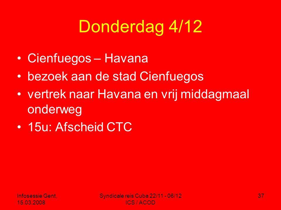 Infosessie Gent, 15.03.2008 Syndicale reis Cuba 22/11 - 06/12 ICS / ACOD 37 Donderdag 4/12 •Cienfuegos – Havana •bezoek aan de stad Cienfuegos •vertrek naar Havana en vrij middagmaal onderweg •15u: Afscheid CTC