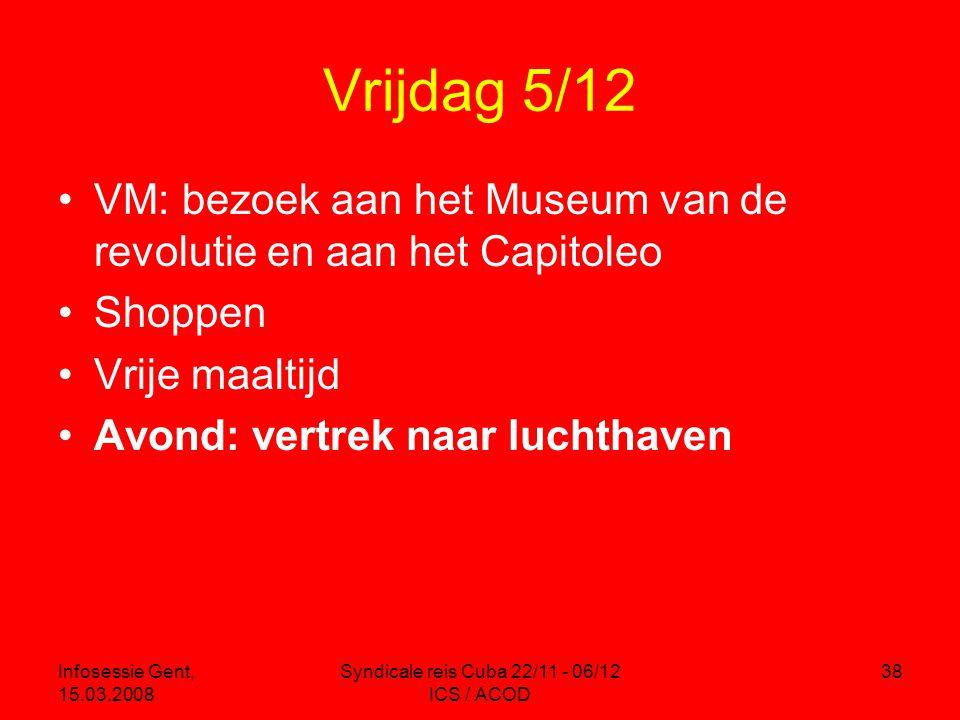 Infosessie Gent, 15.03.2008 Syndicale reis Cuba 22/11 - 06/12 ICS / ACOD 38 Vrijdag 5/12 •VM: bezoek aan het Museum van de revolutie en aan het Capitoleo •Shoppen •Vrije maaltijd •Avond: vertrek naar luchthaven