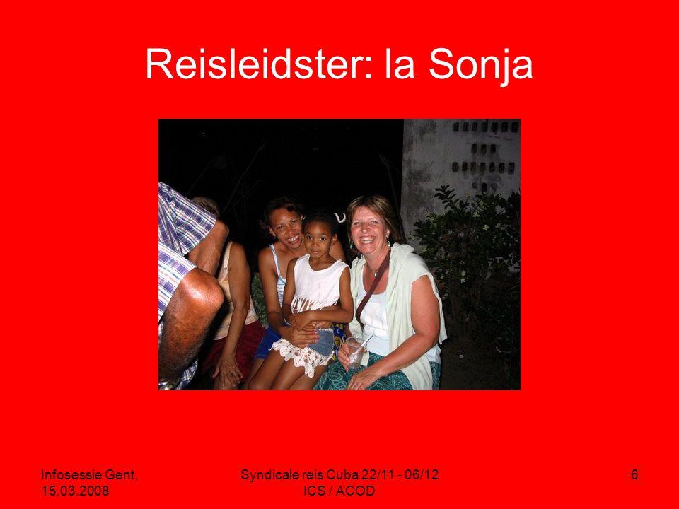 Infosessie Gent, 15.03.2008 Syndicale reis Cuba 22/11 - 06/12 ICS / ACOD 6 Reisleidster: la Sonja