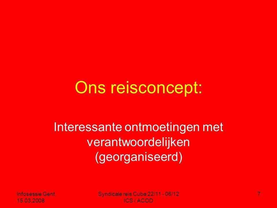 Infosessie Gent, 15.03.2008 Syndicale reis Cuba 22/11 - 06/12 ICS / ACOD 7 Ons reisconcept: Interessante ontmoetingen met verantwoordelijken (georganiseerd)