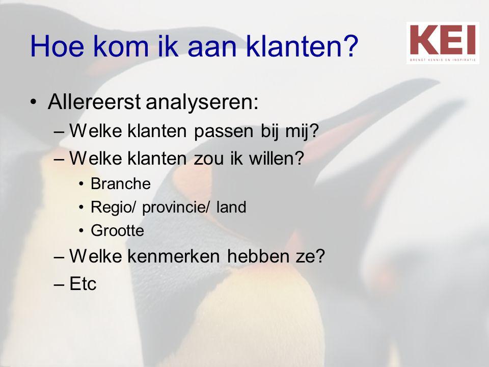 Hoe kom ik aan klanten? •Allereerst analyseren: –Welke klanten passen bij mij? –Welke klanten zou ik willen? •Branche •Regio/ provincie/ land •Grootte