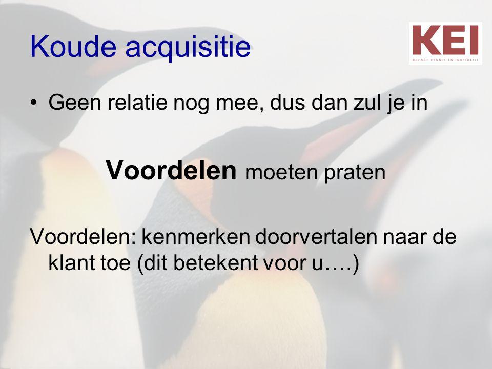 Koude acquisitie •Geen relatie nog mee, dus dan zul je in Voordelen moeten praten Voordelen: kenmerken doorvertalen naar de klant toe (dit betekent vo