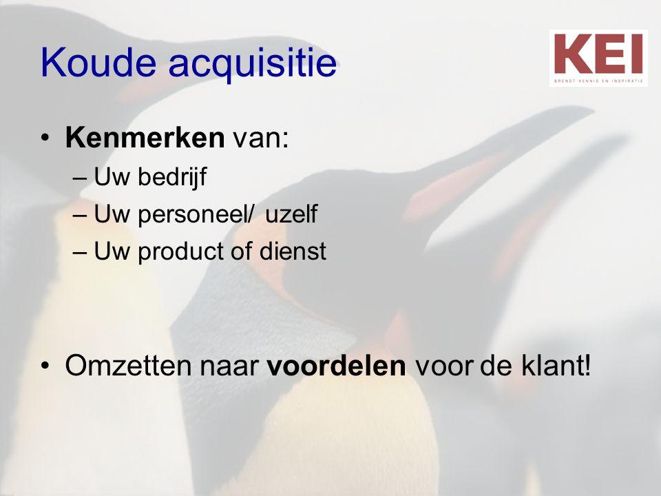 Koude acquisitie •Kenmerken van: –Uw bedrijf –Uw personeel/ uzelf –Uw product of dienst •Omzetten naar voordelen voor de klant!