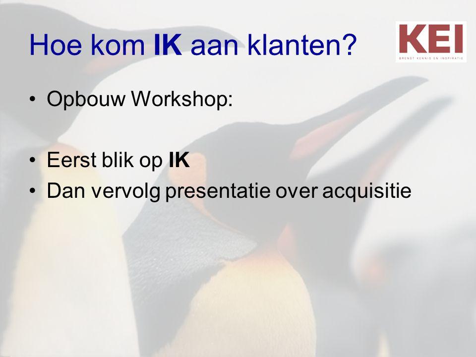 Hoe kom IK aan klanten? •Opbouw Workshop: •Eerst blik op IK •Dan vervolg presentatie over acquisitie