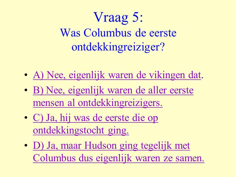 Vraag 5: Was Columbus de eerste ontdekkingreiziger? •A) Nee, eigenlijk waren de vikingen dat.A) Nee, eigenlijk waren de vikingen dat •B) Nee, eigenlij