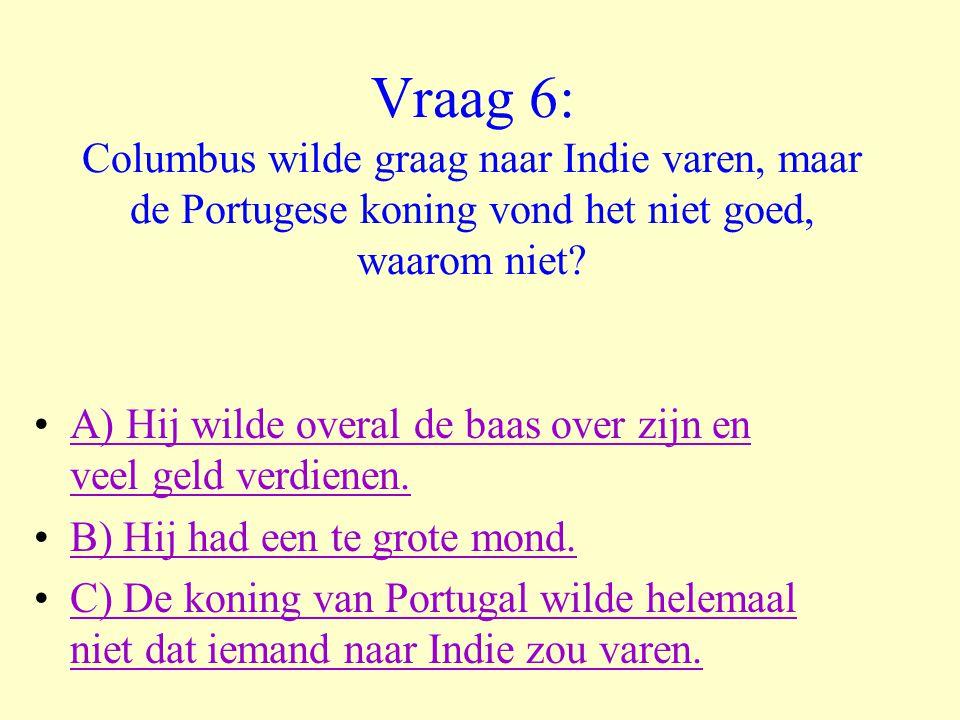 Vraag 6: Columbus wilde graag naar Indie varen, maar de Portugese koning vond het niet goed, waarom niet? •A) Hij wilde overal de baas over zijn en ve