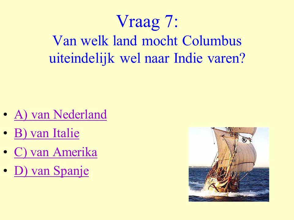 Vraag 7: Van welk land mocht Columbus uiteindelijk wel naar Indie varen? •A) van NederlandA) van Nederland •B) van ItalieB) van Italie •C) van Amerika