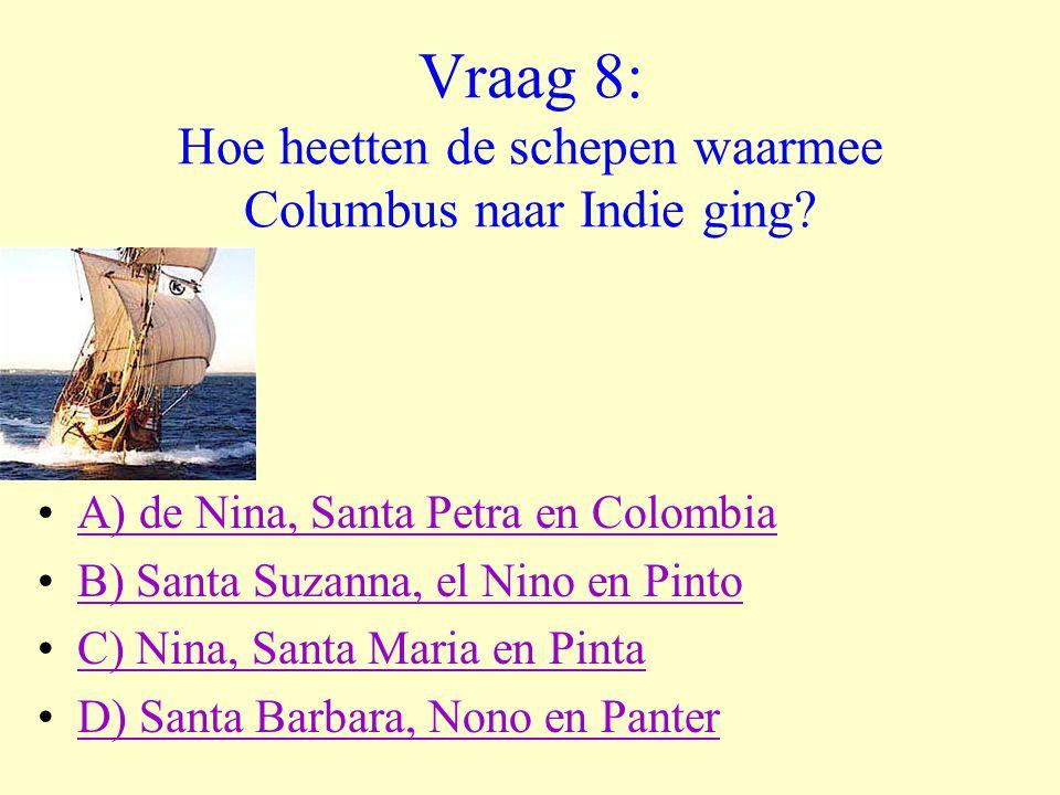 Vraag 8: Hoe heetten de schepen waarmee Columbus naar Indie ging? •A) de Nina, Santa Petra en ColombiaA) de Nina, Santa Petra en Colombia •B) Santa Su