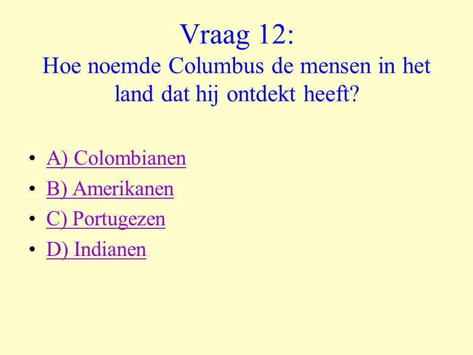 Vraag 12: Hoe noemde Columbus de mensen in het land dat hij ontdekt heeft? •A) ColombianenA) Colombianen •B) AmerikanenB) Amerikanen •C) PortugezenC)