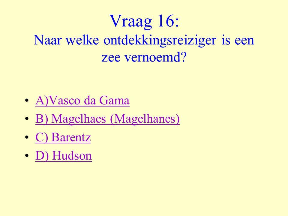 Vraag 16: Naar welke ontdekkingsreiziger is een zee vernoemd? •A)Vasco da GamaA)Vasco da Gama •B) Magelhaes (Magelhanes)B) Magelhaes (Magelhanes) •C)