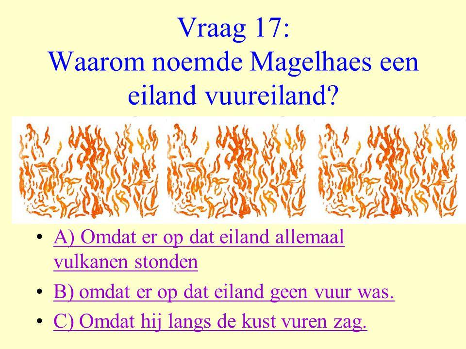 Vraag 17: Waarom noemde Magelhaes een eiland vuureiland? •A) Omdat er op dat eiland allemaal vulkanen stondenA) Omdat er op dat eiland allemaal vulkan