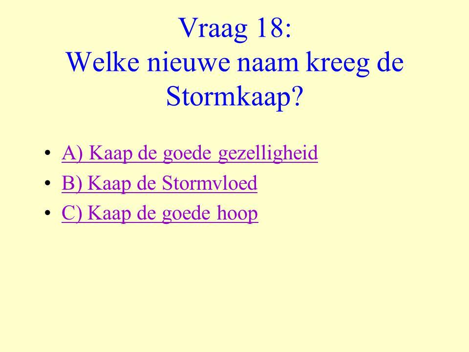 Vraag 18: Welke nieuwe naam kreeg de Stormkaap? •A) Kaap de goede gezelligheidA) Kaap de goede gezelligheid •B) Kaap de StormvloedB) Kaap de Stormvloe