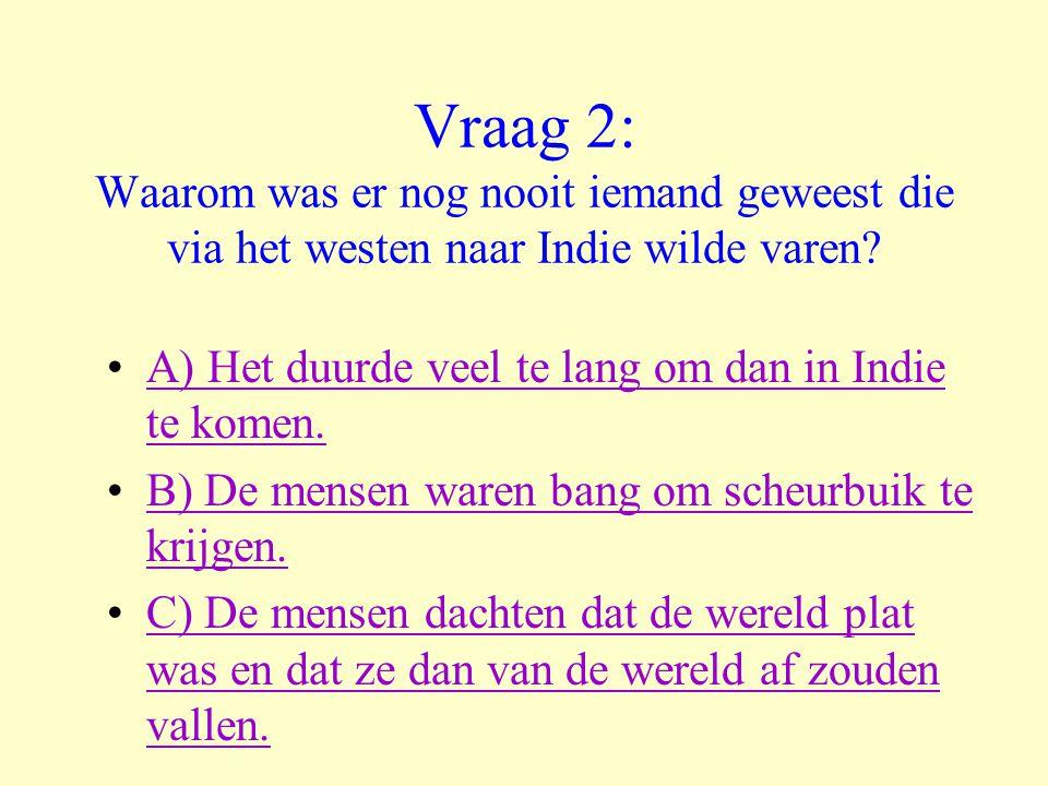 Vraag 2: Waarom was er nog nooit iemand geweest die via het westen naar Indie wilde varen? •A) Het duurde veel te lang om dan in Indie te komen.A) Het