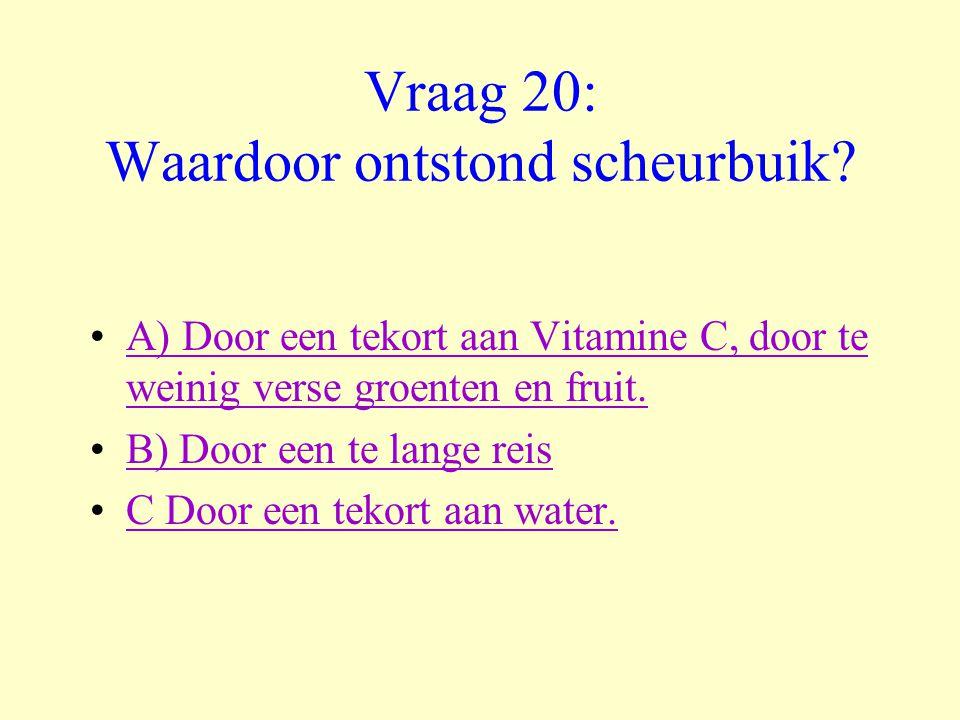 Vraag 20: Waardoor ontstond scheurbuik? •A) Door een tekort aan Vitamine C, door te weinig verse groenten en fruit.A) Door een tekort aan Vitamine C,
