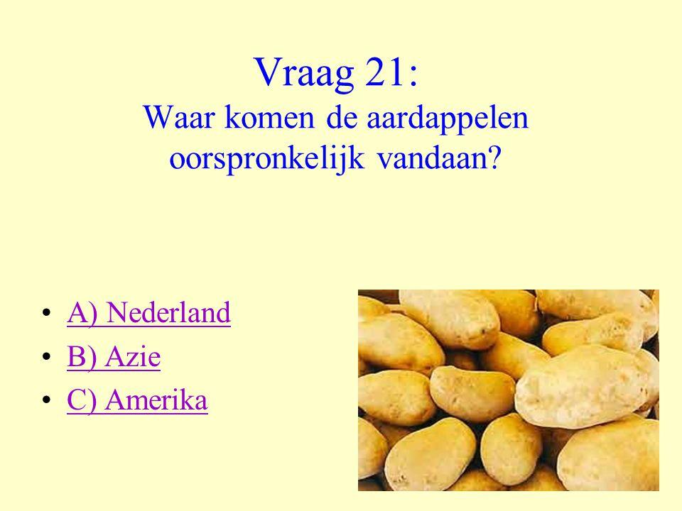 Vraag 21: Waar komen de aardappelen oorspronkelijk vandaan? •A) NederlandA) Nederland •B) AzieB) Azie •C) AmerikaC) Amerika