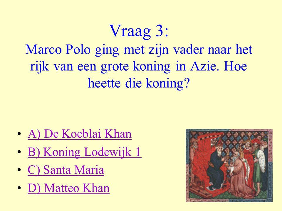 Vraag 3: Marco Polo ging met zijn vader naar het rijk van een grote koning in Azie. Hoe heette die koning? •A) De Koeblai KhanA) De Koeblai Khan •B) K