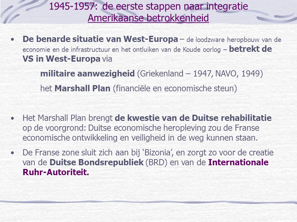 1945-1957: de eerste stappen naar integratie Amerikaanse betrokkenheid •De benarde situatie van West-Europa – de loodzware heropbouw van de economie e