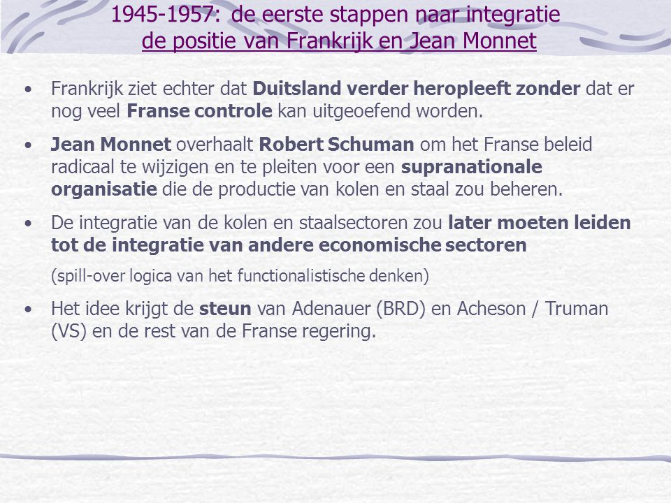 1945-1957: de eerste stappen naar integratie Schuman-Verklaring en de oprichting van de EGKS •Schuman-Verklaring (mei 1950): voorstel tot oprichting van een supranationale organisatie tussen Frankrijk en Duitsland en een uitnodiging aan de Benelux-landen en Italië om mee te doen.