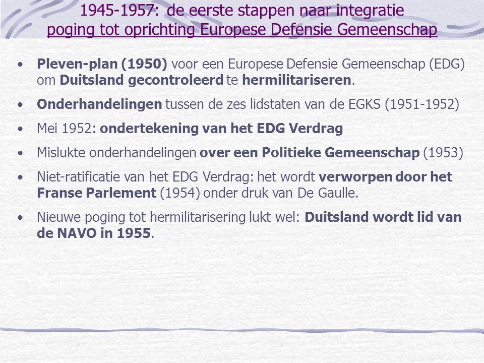 1945-1957: de eerste stappen naar integratie poging tot oprichting Europese Defensie Gemeenschap •Pleven-plan (1950) voor een Europese Defensie Gemeen