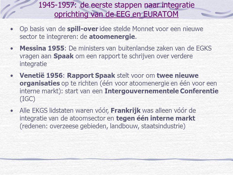 1945-1957: de eerste stappen naar integratie Oprichting van de EEG en EURATOM •Onderhandelingen leveren compromis op: ondertekening van de Verdragen van Rome (1957) het EURATOM-Verdrag het Verdrag ter Oprichting van de Europese Economische Gemeenschap •Ratificatie van de verdragen in 1957 •Nieuwe instellingen treden in werking in 1958 de Hoge Autoriteit wordt Europese Commissie een sterkere Raad van Ministers Gemeenschappelijke Vergadering en Hof van Justitie blijven bestaan Brussel wordt de centrale vergaderplaats