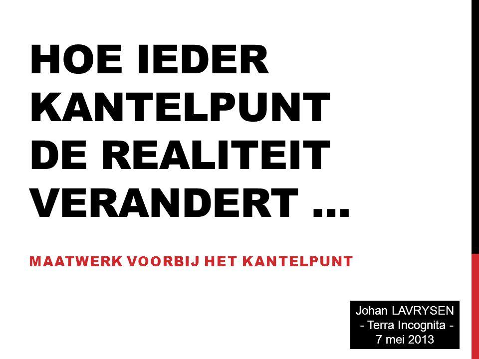 HOE IEDER KANTELPUNT DE REALITEIT VERANDERT … MAATWERK VOORBIJ HET KANTELPUNT Johan LAVRYSEN - Terra Incognita - 7 mei 2013
