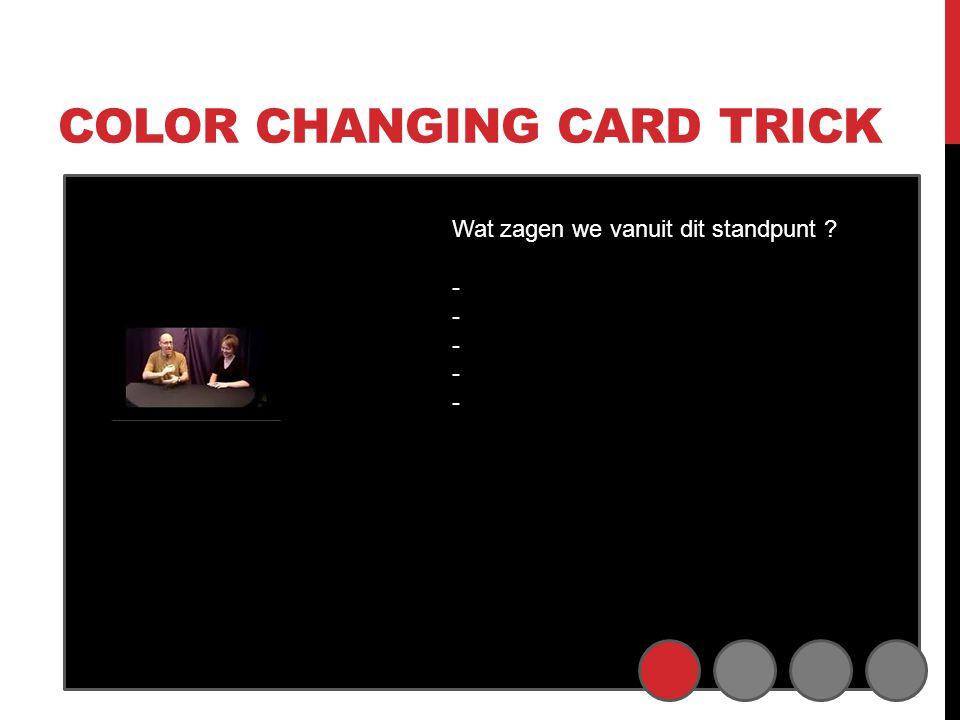 COLOR CHANGING CARD TRICK Wat zagen we vanuit dit standpunt ? - - - -