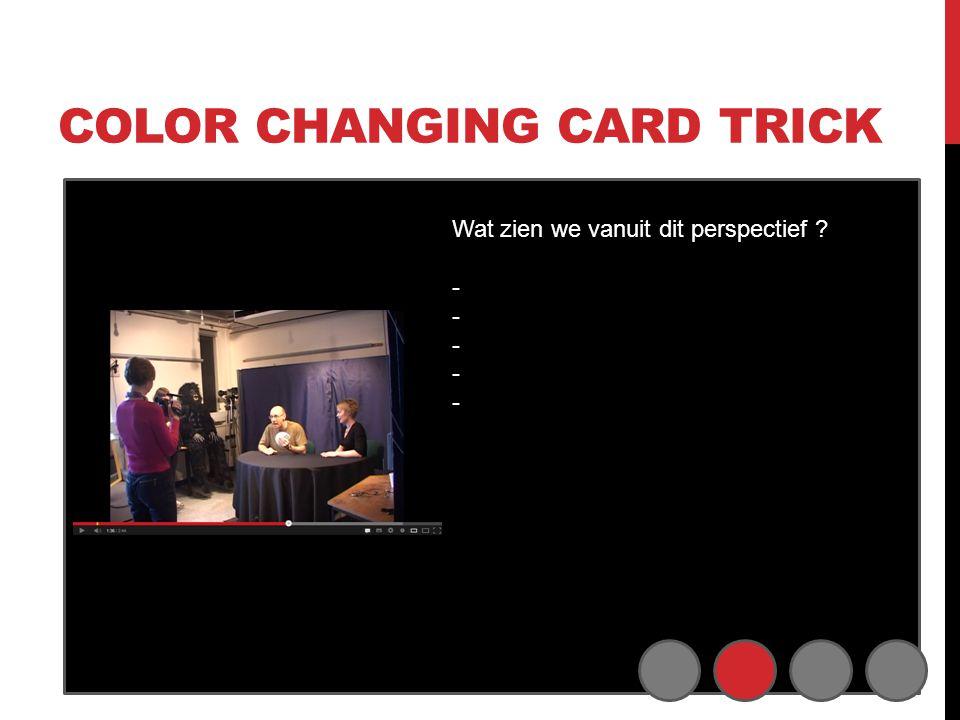 COLOR CHANGING CARD TRICK Wat zien we vanuit dit perspectief ? - - - -