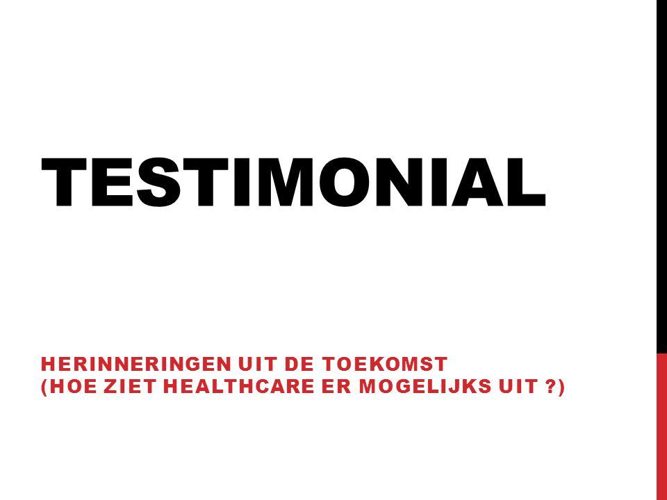 TESTIMONIAL HERINNERINGEN UIT DE TOEKOMST (HOE ZIET HEALTHCARE ER MOGELIJKS UIT ?)