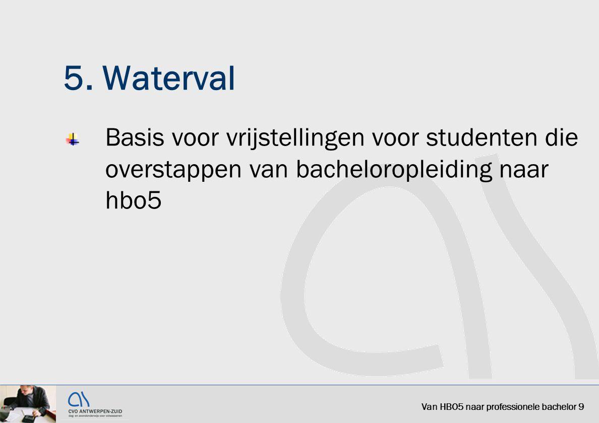 5. Waterval Basis voor vrijstellingen voor studenten die overstappen van bacheloropleiding naar hbo5 Van HBO5 naar professionele bachelor 9