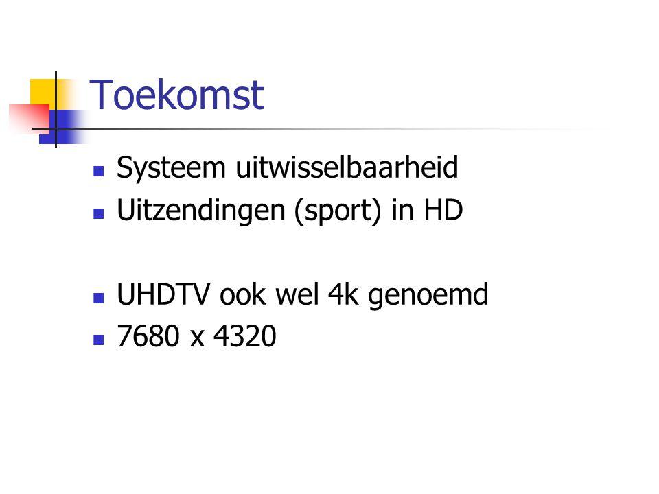 Toekomst  Systeem uitwisselbaarheid  Uitzendingen (sport) in HD  UHDTV ook wel 4k genoemd  7680 x 4320