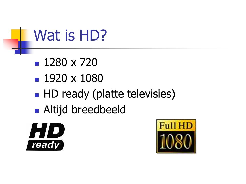 Wat is HD?  1280 x 720  1920 x 1080  HD ready (platte televisies)  Altijd breedbeeld