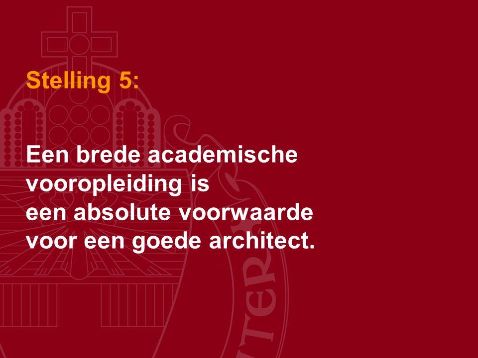 Stelling 5: Een brede academische vooropleiding is een absolute voorwaarde voor een goede architect.