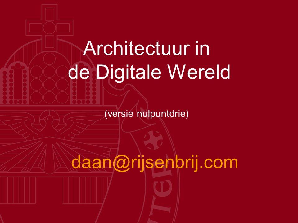 Architectuur in de Digitale Wereld (versie nulpuntdrie) daan@rijsenbrij.com