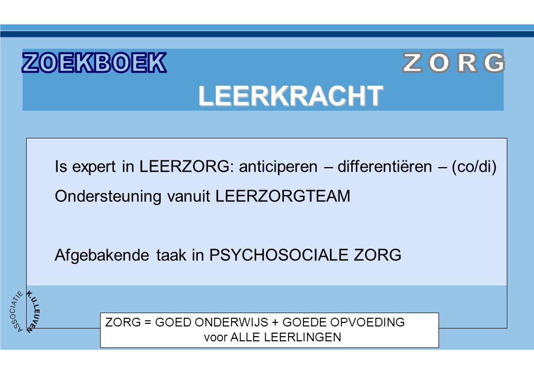ZORG = GOED ONDERWIJS + GOEDE OPVOEDING voor ALLE LEERLINGEN LEERKRACHT Is expert in LEERZORG: anticiperen – differentiëren – (co/di) Ondersteuning va
