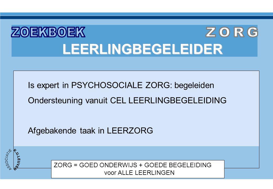 ZORG = GOED ONDERWIJS + GOEDE BEGELEIDING voor ALLE LEERLINGEN LEERLINGBEGELEIDER Is expert in PSYCHOSOCIALE ZORG: begeleiden Ondersteuning vanuit CEL