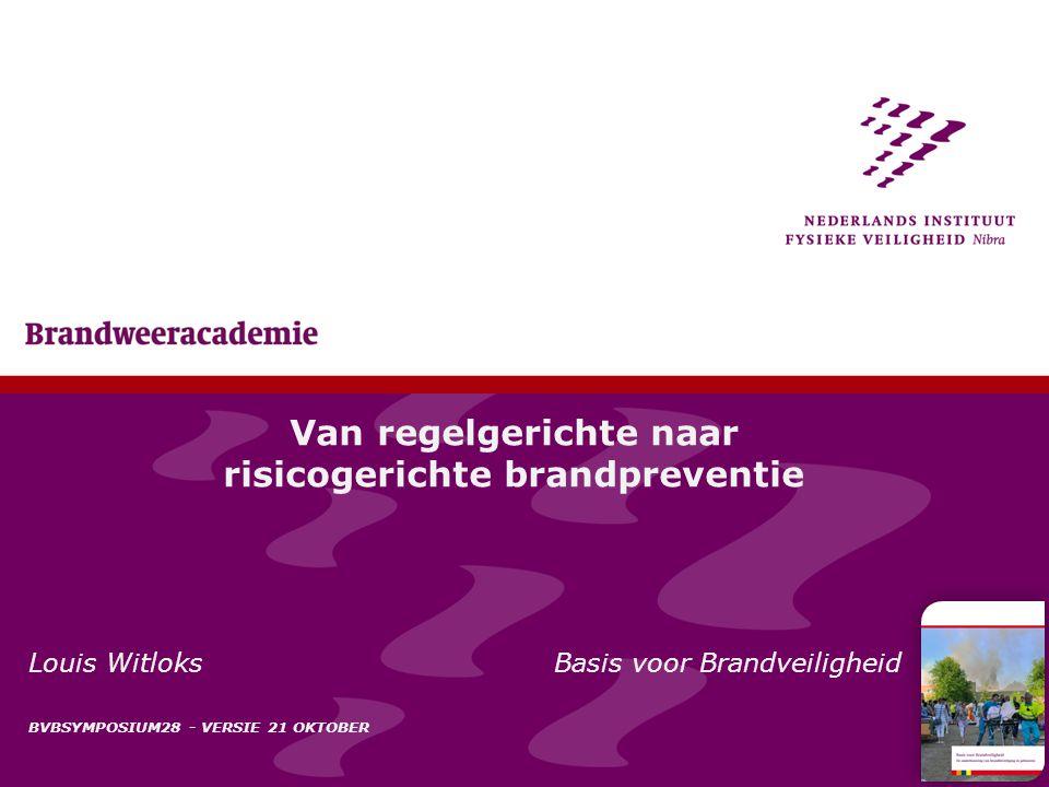 1 Van regelgerichte naar risicogerichte brandpreventie Louis Witloks Basis voor Brandveiligheid BVBSYMPOSIUM28 - VERSIE 21 OKTOBER