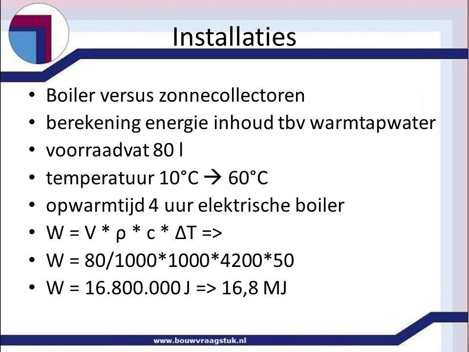 Installaties • Boiler versus zonnecollectoren • berekening energie inhoud tbv warmtapwater • voorraadvat 80 l • temperatuur 10°C  60°C • opwarmtijd 4