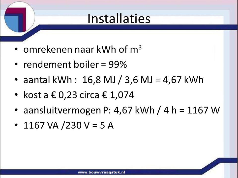Installaties • omrekenen naar kWh of m 3 • rendement boiler = 99% • aantal kWh : 16,8 MJ / 3,6 MJ = 4,67 kWh • kost a € 0,23 circa € 1,074 • aansluitv