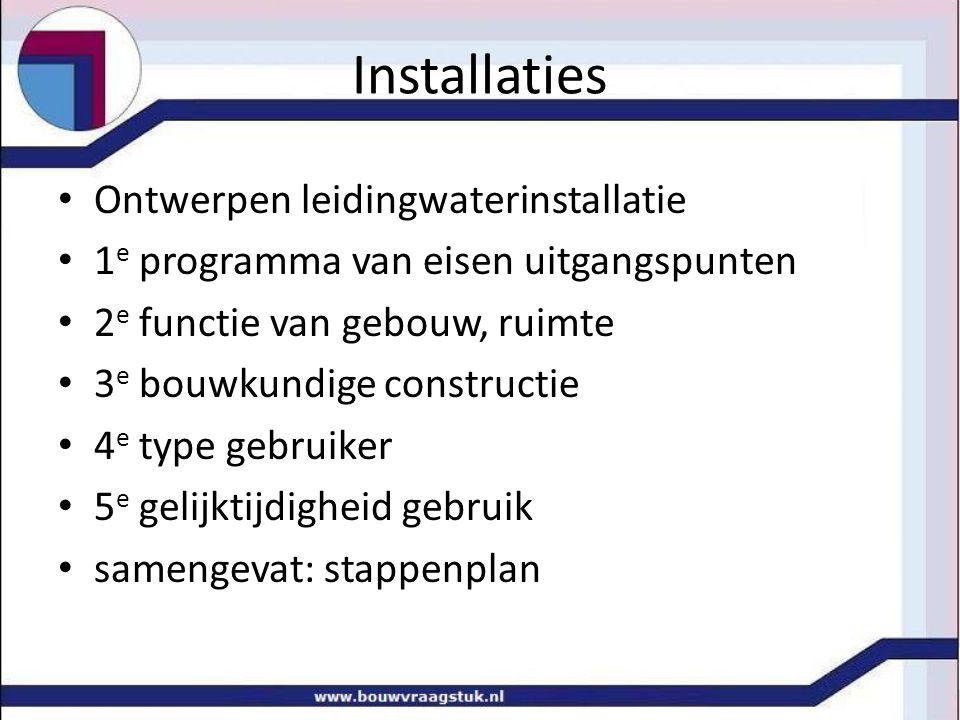 Installaties • Stappenplan tbv eenvoudige huisinstallatie • Stap 1: vaststellen Tap en spoelkraaneenheden • Tapeenheid = 1 TE, q v = 0,083 l/s • alle tappunten worden omgezet in TE, • deze is afhankelijk van de volumestroom q v • spoelkraaneenheid = 1 SE, q v = 0,417 l/s • SE met name in scholen, Horeca, utiliteit