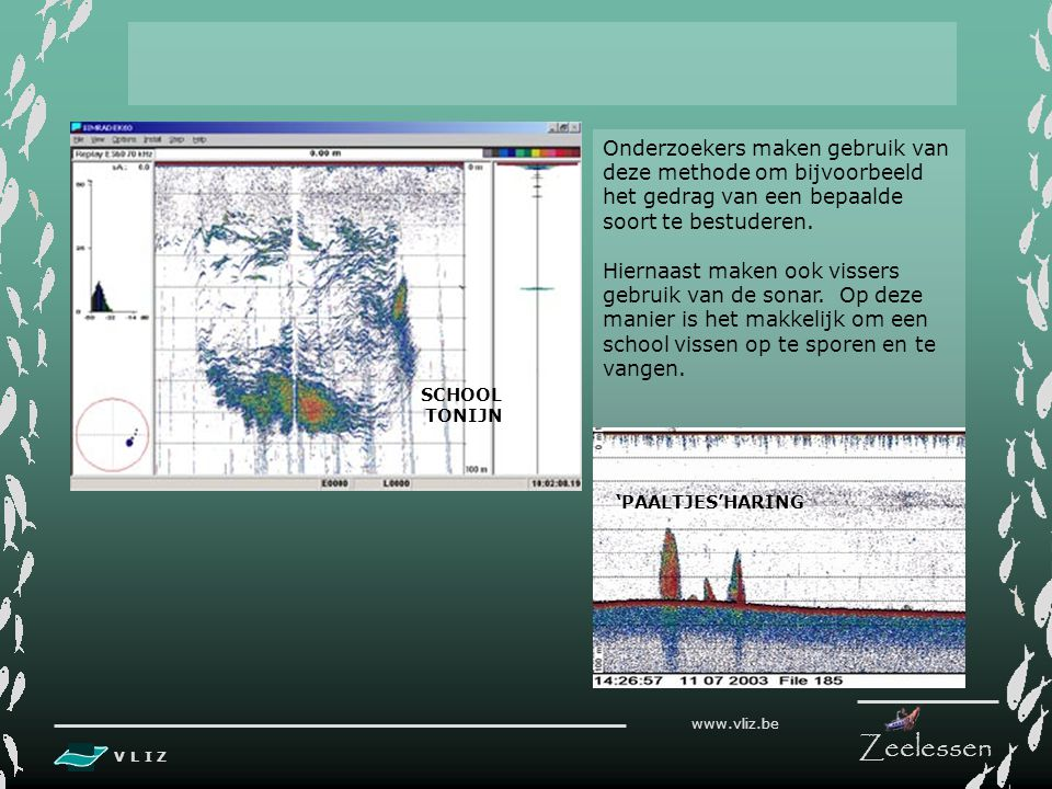 V L I Z www.vliz.be Zeelessen De sonar kan horizontale tot 8000 m ver uitzenden om vissen of plankton te localiseren. Ook onder het schip kan de sonar