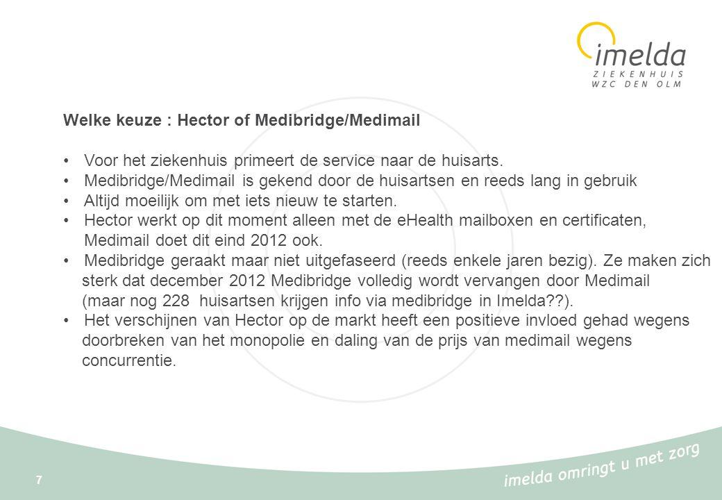8 Welke keuze voor de huisarts : Hector of Medibridge/Medimail (vervolg) •Beide systemen zullen naast elkaar blijven bestaan, wat dan weer een verdubbeling van de kostprijs voor de ziekenhuizen met zich meebrengt, en dus uiteindelijk geen financiële meerwaarde.