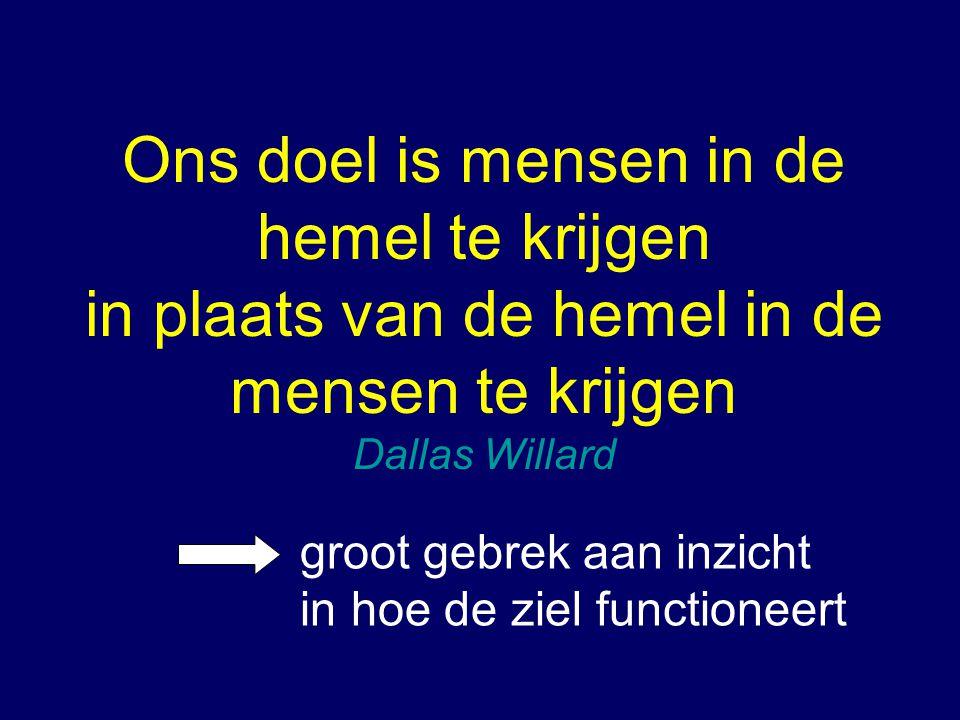 Ons doel is mensen in de hemel te krijgen in plaats van de hemel in de mensen te krijgen Dallas Willard groot gebrek aan inzicht in hoe de ziel functi