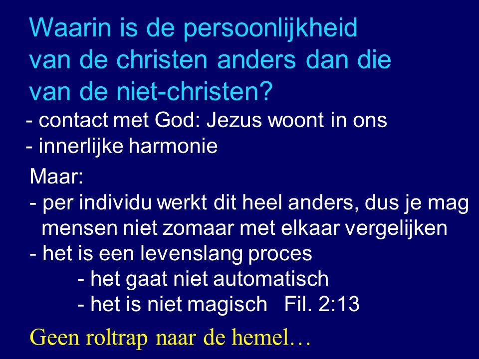 Waarin is de persoonlijkheid van de christen anders dan die van de niet-christen? - contact met God: Jezus woont in ons - innerlijke harmonie Maar: -