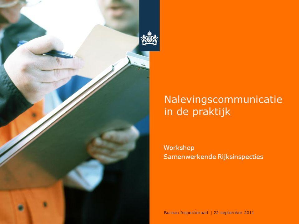 Bureau Inspectieraad | 22 september 2011 Nalevingscommunicatie in de praktijk Workshop Samenwerkende Rijksinspecties