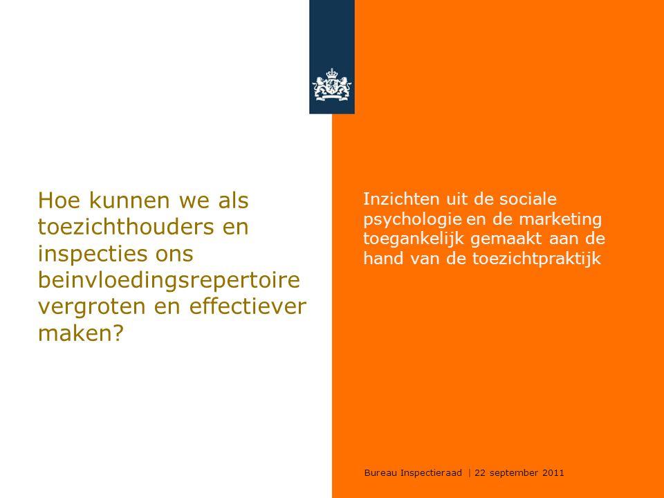 Bureau Inspectieraad | 22 september 2011 Hoe kunnen we als toezichthouders en inspecties ons beinvloedingsrepertoire vergroten en effectiever maken? I