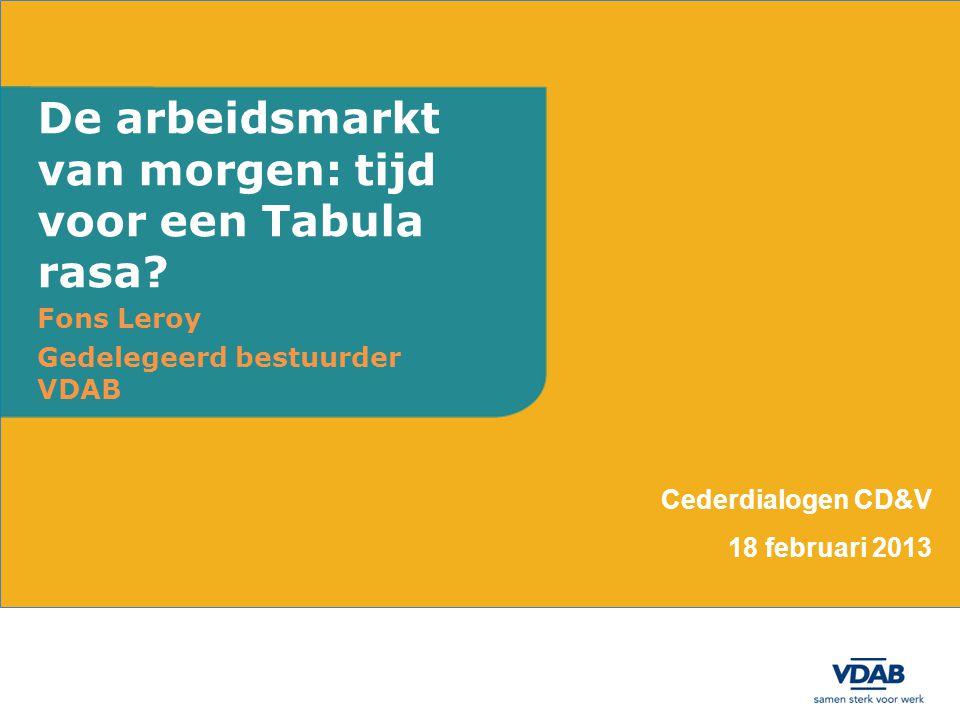 Fons Leroy Gedelegeerd bestuurder VDAB De arbeidsmarkt van morgen: tijd voor een Tabula rasa? Cederdialogen CD&V 18 februari 2013