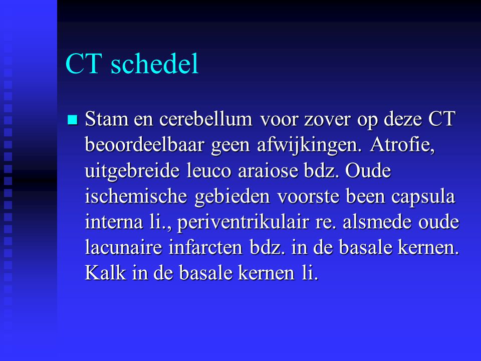 CT schedel  Stam en cerebellum voor zover op deze CT beoordeelbaar geen afwijkingen. Atrofie, uitgebreide leuco araiose bdz. Oude ischemische gebiede