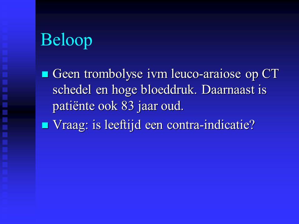 Beloop  Geen trombolyse ivm leuco-araiose op CT schedel en hoge bloeddruk. Daarnaast is patiënte ook 83 jaar oud.  Vraag: is leeftijd een contra-ind